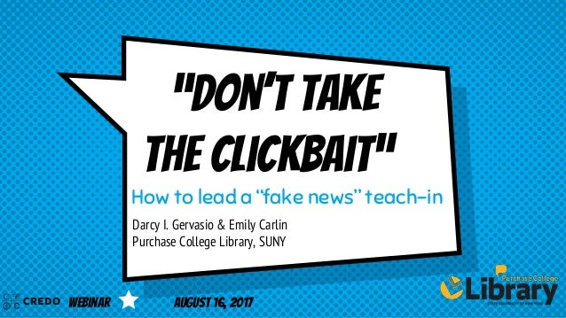 """""""Don't take the clickbait"""" Darcy I. Gervasio & Emily Carlin Purchase College Library, SUNY How to lead a """"fake news"""" teach..."""