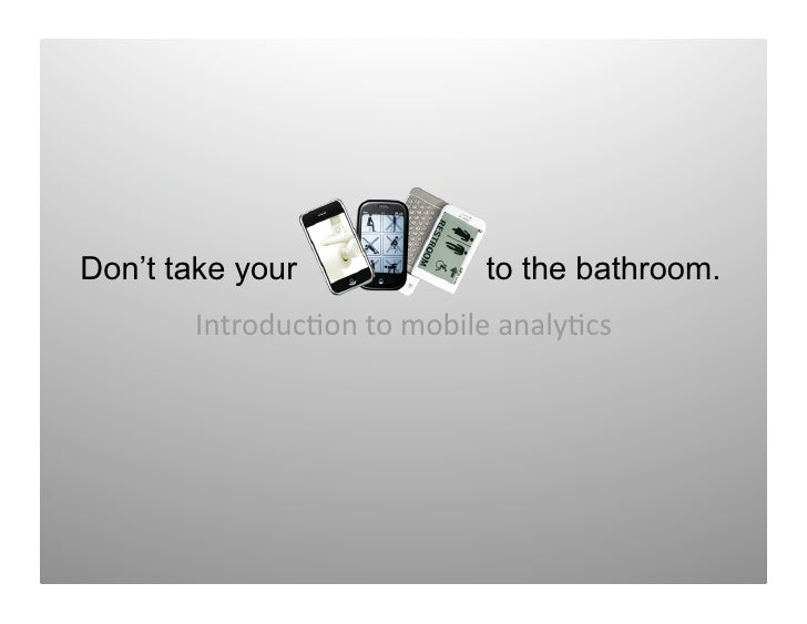 Don't take your             to the bathroom.        Introduc)ontomobileanaly)cs