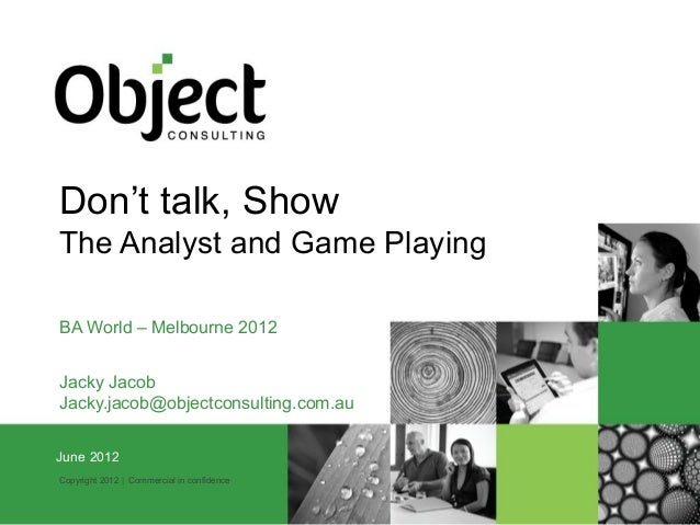 Don't talk, ShowThe Analyst and Game PlayingBA World – Melbourne 2012Jacky JacobJacky.jacob@objectconsulting.com.auJuneMar...