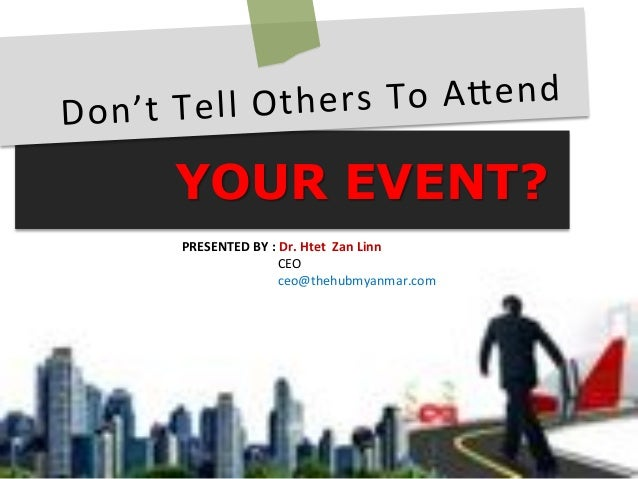 YOUR EVENT? Don't&Tell&Others&To&A/end& PRESENTED(BY(:(Dr.(Htet((Zan(Linn( &&&&&&&&&&&CEO& &&&&&&&&&&&ceo@thehubmyanmar.co...