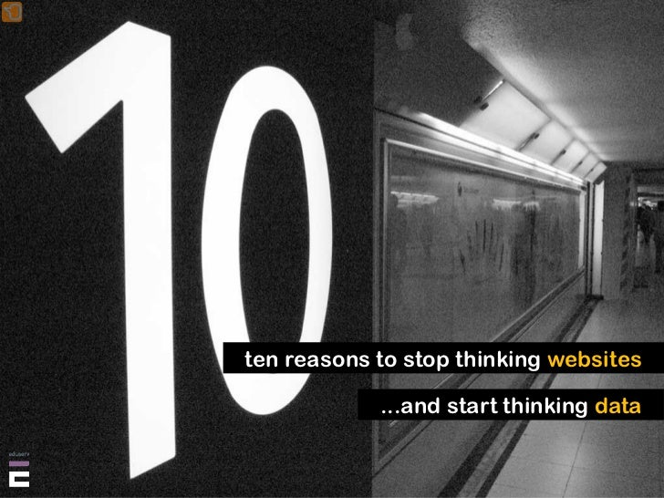 ten reasons to stop thinking websites              ...and start thinking data