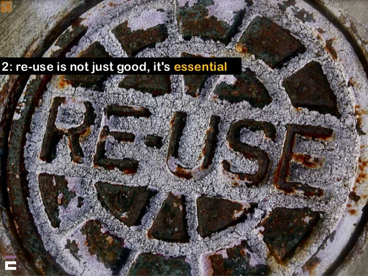 2: re-use is not just good, it's essential