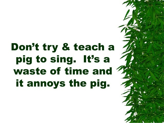 Don't try & teach a pig to sing. It's a waste of time and it annoys the pig.