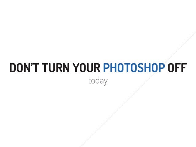 DON'T TURN YOUR PHOTOSHOP OFFtoday
