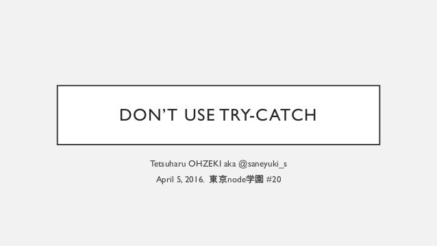 DON'T USE TRY-CATCH Tetsuharu OHZEKI aka @saneyuki_s April 5, 2016. 東京node学園 #20