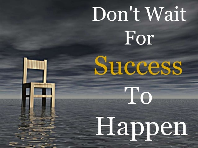 Don't Wait For Success To Happen
