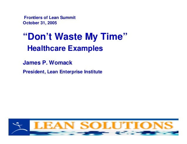 """Don't Waste My Time"" Healthcare Examples James P. Womack President, Lean Enterprise Institute Frontiers of Lean Summit Oc..."