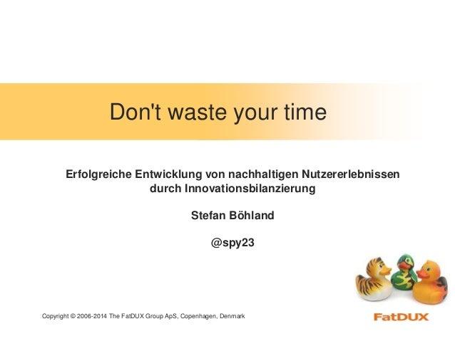 Copyright © 2006-2014 The FatDUX Group ApS, Copenhagen, Denmark Don't waste your time Erfolgreiche Entwicklung von nachhal...