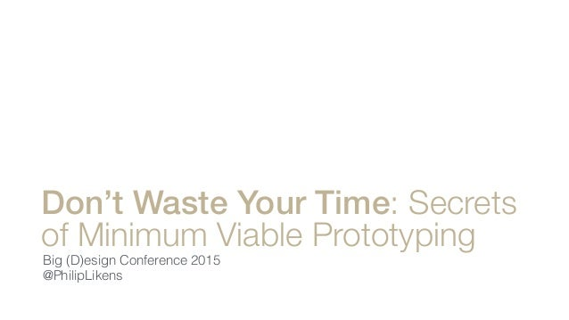 Don't Waste Your Time: Secrets of Minimum Viable Prototyping Big (D)esign Conference 2015 @PhilipLikens