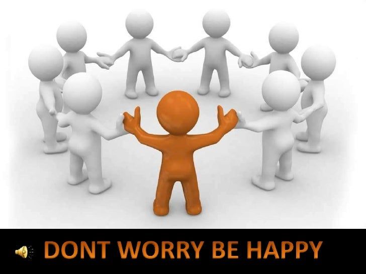 DONT WORRY BE HAPPY<br />