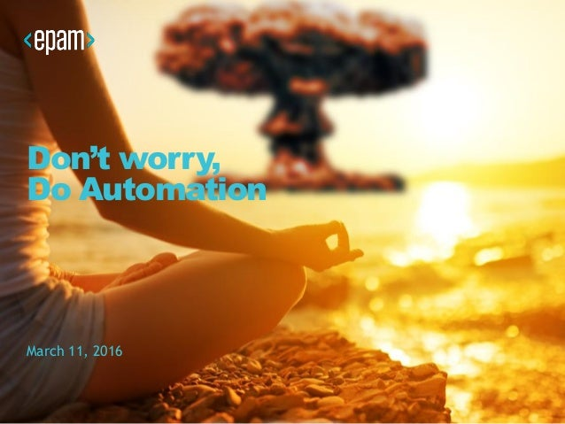 Don't worry, Do Automation March 11, 2016