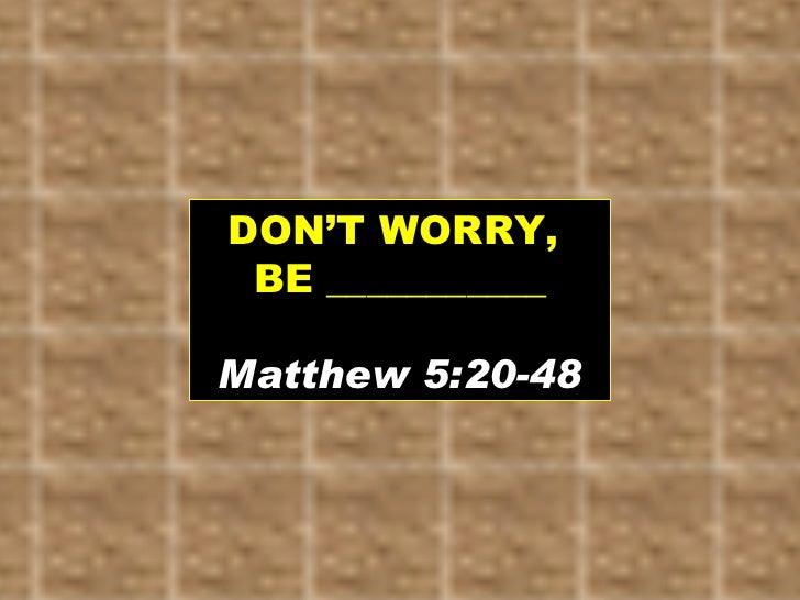 DON'T WORRY,  BE ___________ Matthew 5:20-48