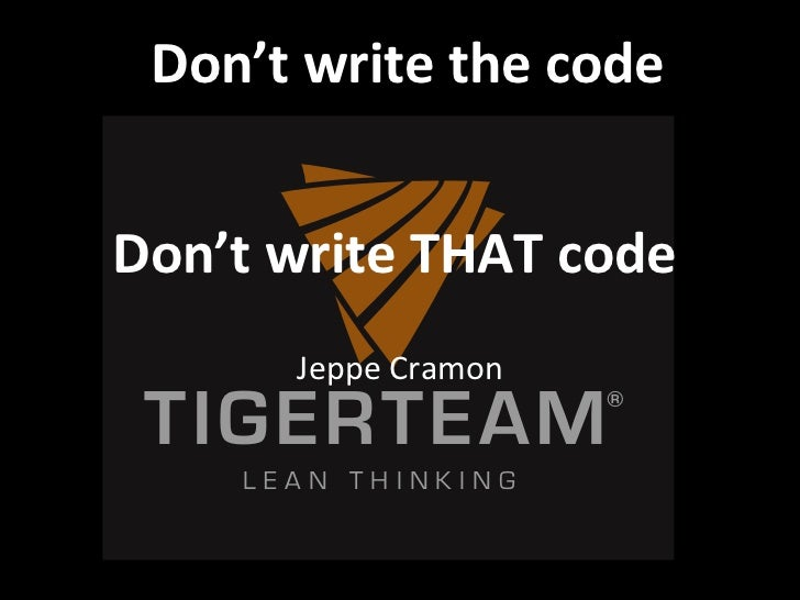 Don't&write&the&code     &Don't&write&THAT&code         &      Jeppe$Cramon$ TIGERTEAM  $                      ®    LEAN T...