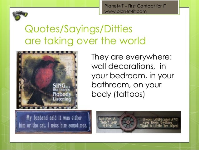 Planet4iT – First Contact for IT www.planet4it.com Quotes/Sayings/Ditties are taking over the world They are everywhere: w...