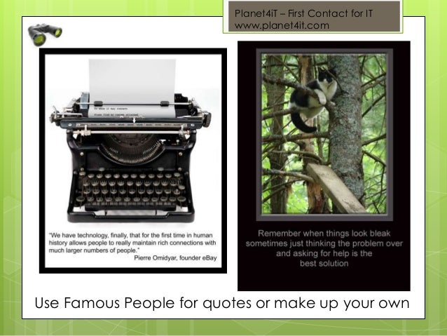 Planet4iT – First Contact for IT www.planet4it.com Use Famous People for quotes or make up your own