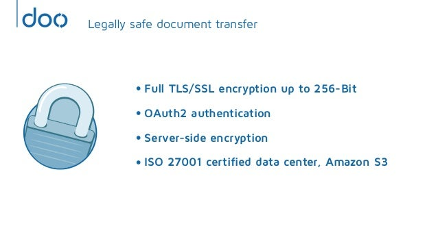 • Full TLS/SSL encryption up to 256-Bit• OAuth2 authentication• Server-side encryption• ISO 27001 certified data center, ...
