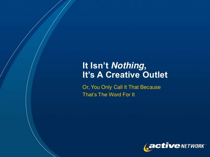It Isn't Nothing,It's A Creative OutletOr, You Only Call It That BecauseThat's The Word For It