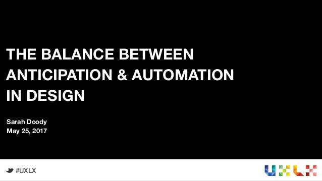 1 THE BALANCE BETWEEN ANTICIPATION & AUTOMATION IN DESIGN #UXLX Sarah Doody May 25, 2017