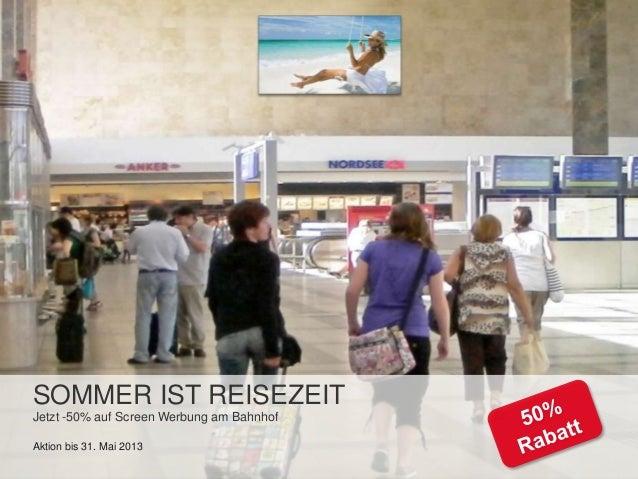 SOMMER IST REISEZEITJetzt -50% auf Screen Werbung am BahnhofAktion bis 31. Mai 2013