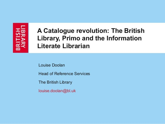 A Catalogue revolution: The BritishLibrary, Primo and the InformationLiterate LibrarianLouise DoolanHead of Reference Serv...