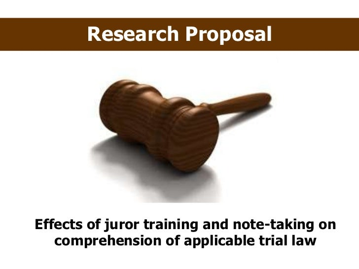 Research Proposal Effects of juror training and note-taking on comprehension of applicable trial law