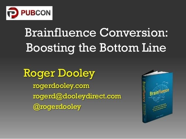 Brainfluence Conversion: Boosting the Bottom Line Roger Dooley rogerdooley.com rogerd@dooleydirect.com @rogerdooley