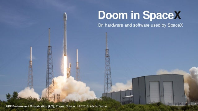 Doom in SpaceX On hardware and software used by SpaceX HPE Environment Virtualization (IoT), Prague, October 18th 2016, Ma...