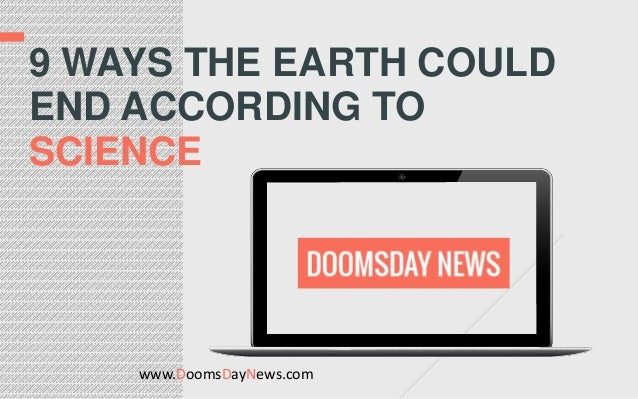 www.DoomsDayNews.com 9 WAYS THE EARTH COULD END ACCORDING TO SCIENCE