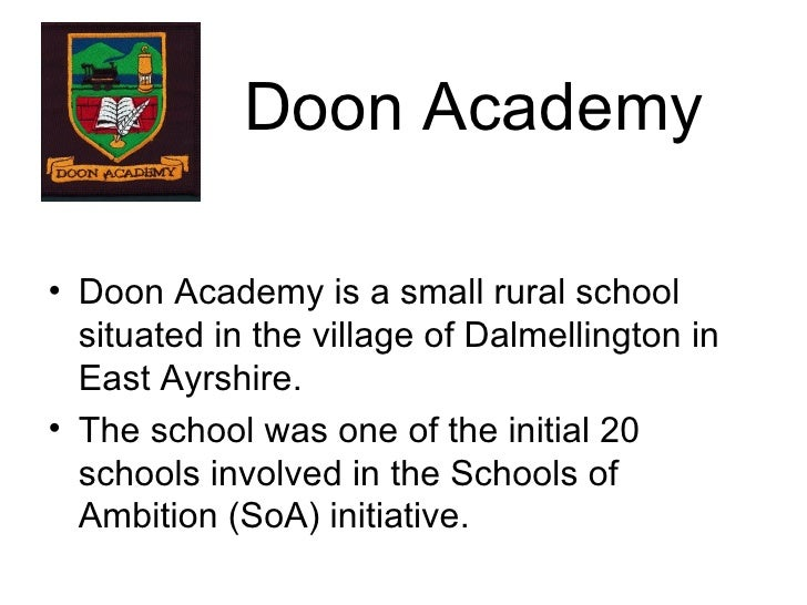 Doon Academy <ul><li>Doon Academy is a small rural school situated in the village of Dalmellington in East Ayrshire. </li>...