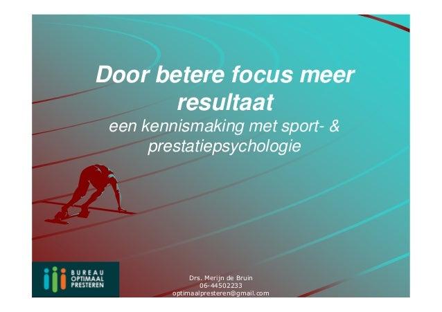 Door betere focus meer       resultaat een kennismaking met sport- &      prestatiepsychologie              Drs. Merijn de...