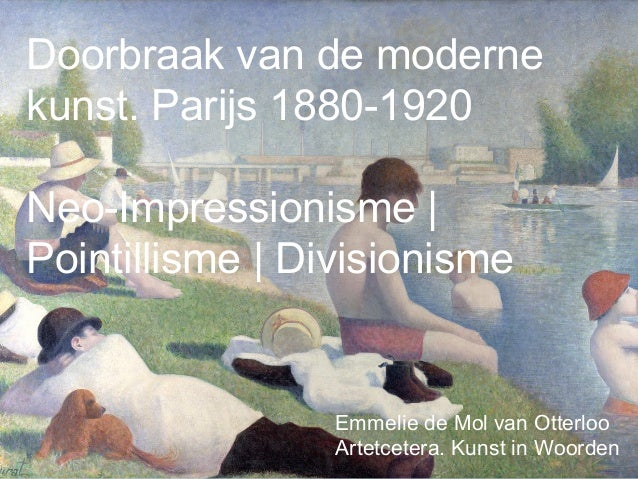 Doorbraak van de moderne kunst. Parijs 1880-1920 Neo-Impressionisme | Pointillisme | Divisionisme Emmelie de Mol van Otter...