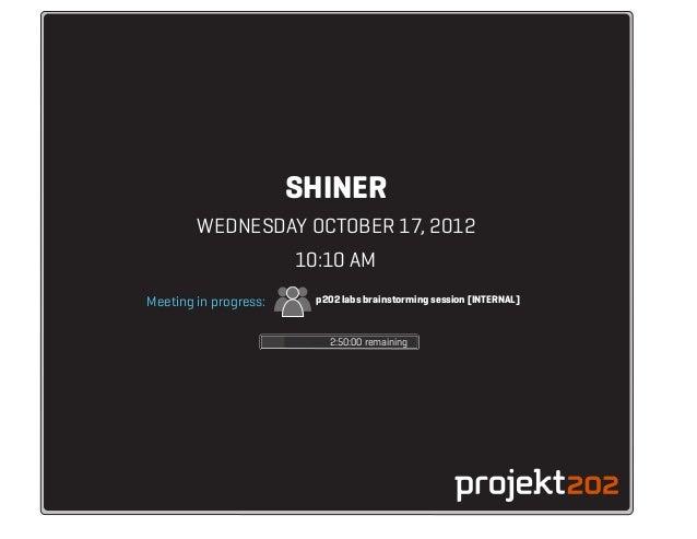 SHINER        WEDNESDAY OCTOBER 17, 2012                       10:10 AMMeeting in progress:     p202 labs brainstorming se...