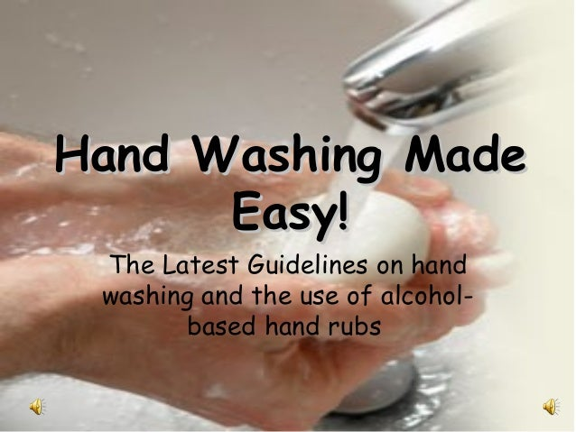 Hand Washing Made      Easy! The Latest Guidelines on hand washing and the use of alcohol-       based hand rubs