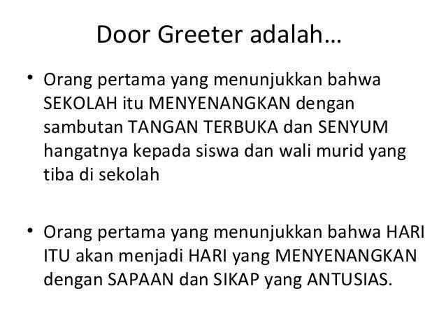 Door Greeter adalah… • Orang pertama yang menunjukkan bahwa SEKOLAH itu MENYENANGKAN dengan sambutan TANGAN TERBUKA dan SE...