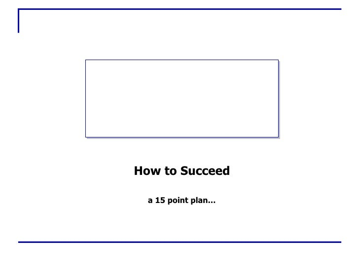 How to Succeed a 15 point plan…