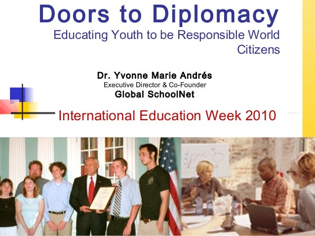 Doors to Diplomacy Educating Youth to be Responsible World Citizens International Education Week 2010 Dr. Yvonne Marie And...