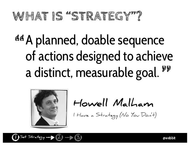@webbit FOUR INGREDIENTS 1. purpose 2. plan 3. sequence of actions or tactics 4. distinct, measurable goal ... wrapped in ...