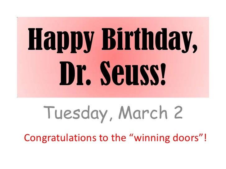 "Happy Birthday,  Dr. Seuss!   Tuesday, March 2Congratulations to the ""winning doors""!"