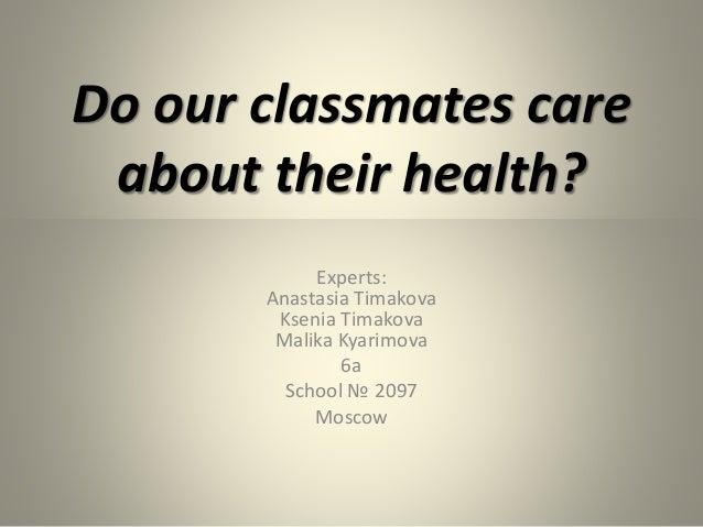 Do our classmates care about their health? Experts: Anastasia Timakova Ksenia Timakova Malika Kyarimova 6а School № 2097 M...