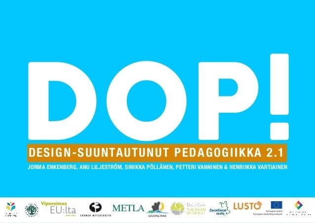 DOP! DESIGN-SUUNTAUTUNUT PEDAGOGIIKKA 2.1  JORMA ENKENBERG, ANU LILJESTRÖM, SINIKKA PÖLLÄNEN, PETTERI VANNINEN & HENRIIKKA...