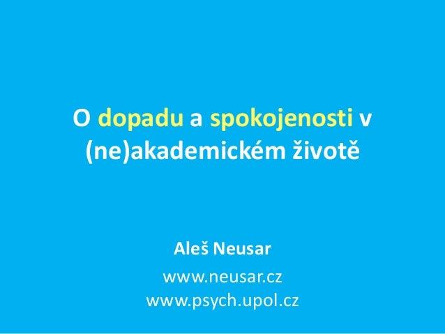O dopadu a spokojenosti v (ne)akademickém životě        Aleš Neusar       www.neusar.cz      www.psych.upol.cz