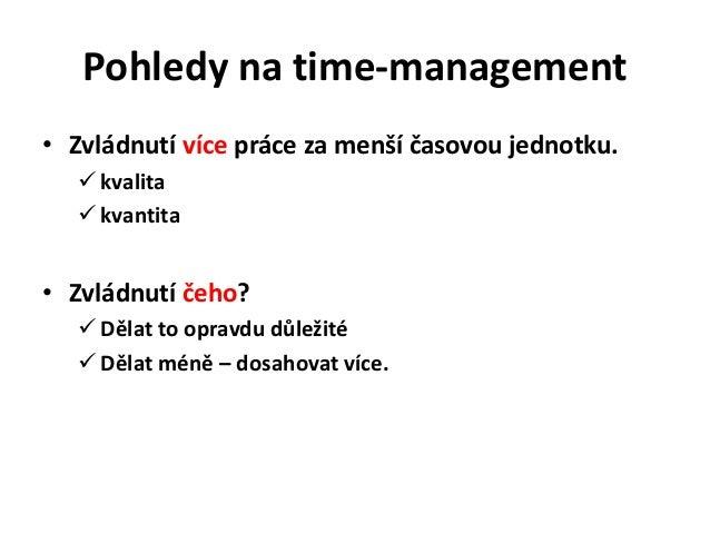 Pohledy na time-management• Zvládnutí více práce za menší časovou jednotku.    kvalita    kvantita• Zvládnutí čeho?    ...