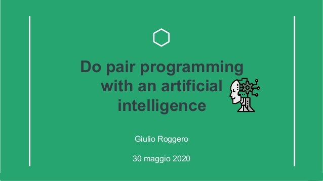 Do pair programming with an artificial intelligence Giulio Roggero Do pair programming with an artificial intelligence Giul...