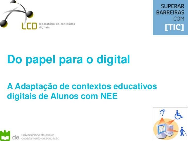 Do papel para o digital<br />A Adaptação de contextos educativos digitais de Alunos com NEE<br />