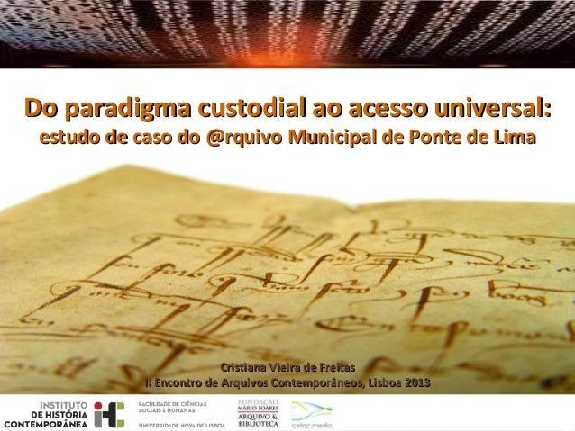 Do paradigma custodial ao acesso universal: estudo de caso do @rquivo Municipal de Ponte de Lima  Cristiana Vieira de Frei...