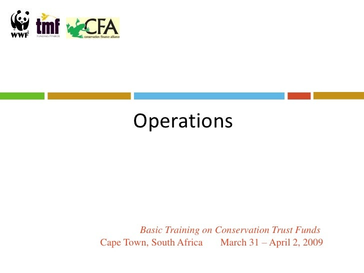 Operations            Basic Training on Conservation Trust Funds Cape Town, South Africa    March 31 – April 2, 2009