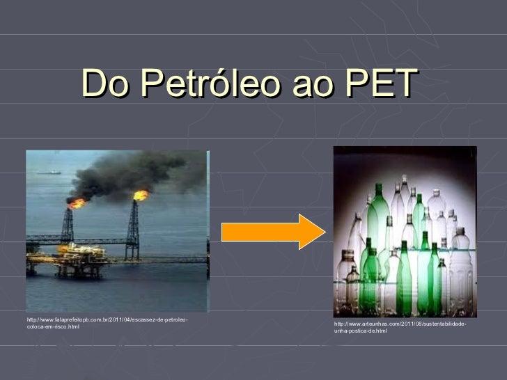 Do Petróleo ao PEThttp://www.falaprefeitopb.com.br/2011/04/escassez-de-petroleo-coloca-em-risco.html                      ...