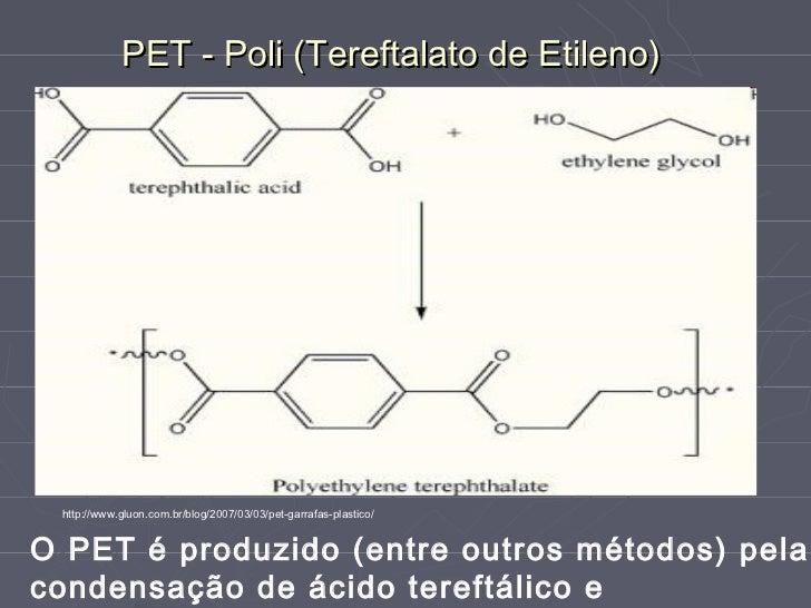 PET - Poli (Tereftalato de Etileno) http://www.gluon.com.br/blog/2007/03/03/pet-garrafas-plastico/O PET é produzido (entre...