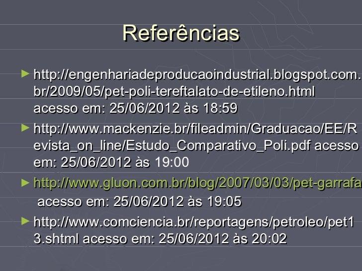 Referências► http://engenhariadeproducaoindustrial.blogspot.com.  br/2009/05/pet-poli-tereftalato-de-etileno.html  acesso ...
