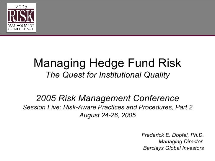 Managing Hedge Fund Risk The Quest for Institutional Quality 2005 Risk Management Conference Session Five: Risk-Aware Prac...